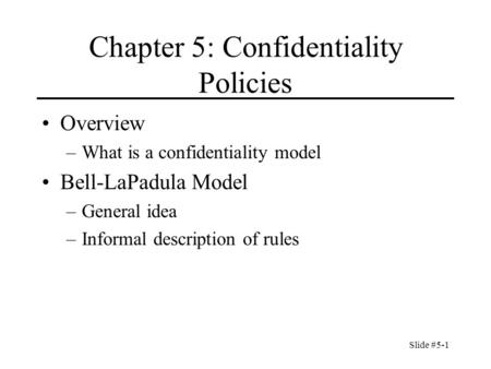 Slide #5-1 Chapter 5: Confidentiality Policies Overview –What is a confidentiality model Bell-LaPadula Model –General idea –Informal description of rules.