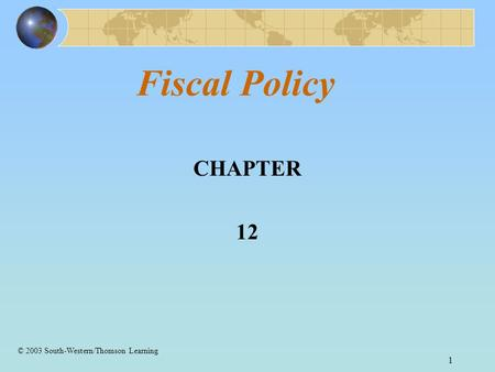 1 Fiscal Policy CHAPTER 12 © 2003 South-Western/Thomson Learning.