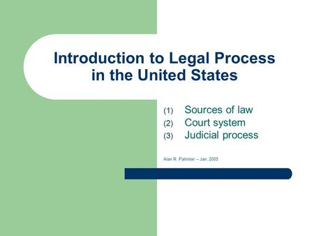 Introduction to Legal Process in the United States (1) Sources of law (2) Court system (3) Judicial process Alan R. Palmiter – Jan. 2005.
