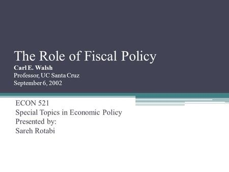 The Role of Fiscal Policy Carl E. Walsh Professor, UC Santa Cruz September 6, 2002 ECON 521 Special Topics in Economic Policy Presented by: Sareh Rotabi.