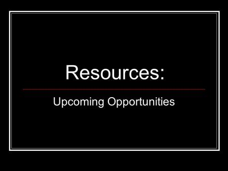 Resources: Upcoming Opportunities. Resources What are the available resources? When will they be available? How do I access them?