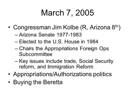 March 7, 2005 Congressman Jim Kolbe (R, Arizona 8 th ) –Arizona Senate 1977-1983 –Elected to the U.S. House in 1984 –Chairs the Appropriations Foreign.