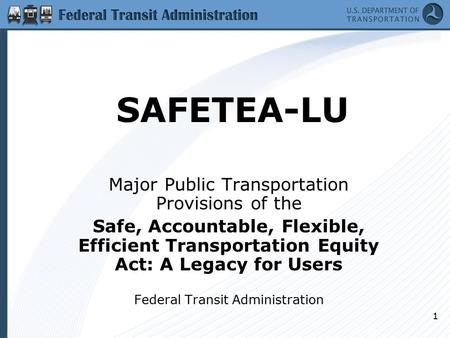 1 SAFETEA-LU Major Public Transportation Provisions of the Safe, Accountable, Flexible, Efficient Transportation Equity Act: A Legacy for Users Federal.