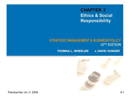 Prentice Hall, Inc. © 20063-1 STRATEGIC MANAGEMENT & BUSINESS POLICY 10 TH EDITION THOMAS L. WHEELEN J. DAVID HUNGER CHAPTER 3 Ethics & Social Responsibility.