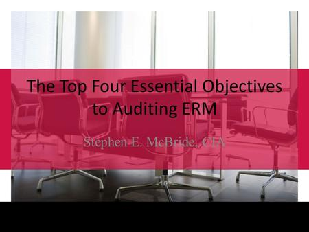 2011 Governance, Risk, and Compliance Conference August 29 – 31, 2011 / Orlando, FL, USA The Top Four Essential Objectives to Auditing ERM Stephen E. McBride,