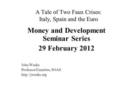 A Tale of Two Faux Crises: Italy, Spain and the Euro Money and Development Seminar Series 29 February 2012 John Weeks Professor Emeritus, SOAS