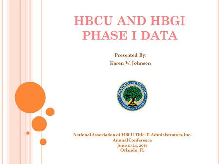 HBCU AND HBGI PHASE I DATA Presented By: Karen W. Johnson National Association of HBCU Title III Administrators, Inc. Annual Conference June 21-24, 2010.