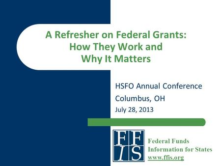 A Refresher on Federal Grants: How They Work and Why It Matters HSFO Annual Conference Columbus, OH July 28, 2013 Federal Funds Information for States.