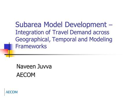 Subarea Model Development – Integration of Travel Demand across Geographical, Temporal and Modeling Frameworks Naveen Juvva AECOM.