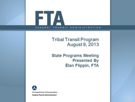 Tribal Transit Program August 9, 2013 State Programs Meeting Presented By Élan Flippin, FTA.
