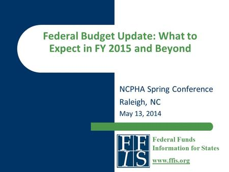 Federal Budget Update: What to Expect in FY 2015 and Beyond NCPHA Spring Conference Raleigh, NC May 13, 2014 Federal Funds Information for States www.ffis.org.