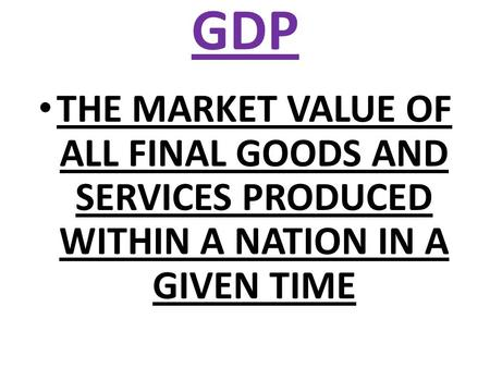 GDP THE MARKET VALUE OF ALL FINAL GOODS AND SERVICES PRODUCED WITHIN A NATION IN A GIVEN TIME.