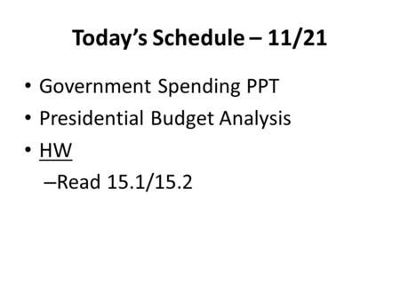 Today's Schedule – 11/21 Government Spending PPT Presidential Budget Analysis HW – Read 15.1/15.2.