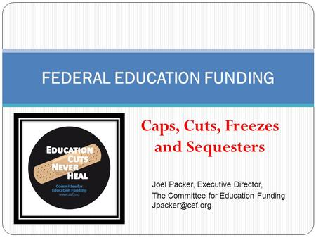 Caps, Cuts, Freezes and Sequesters FEDERAL EDUCATION FUNDING Joel Packer, Executive Director, The Committee for Education Funding