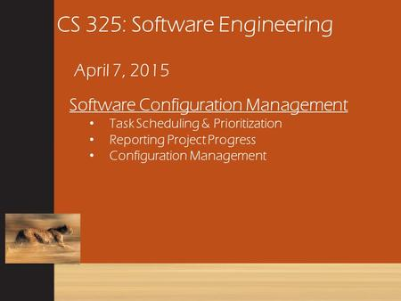 CS 325: Software Engineering April 7, 2015 Software Configuration Management Task Scheduling & Prioritization Reporting Project Progress Configuration.