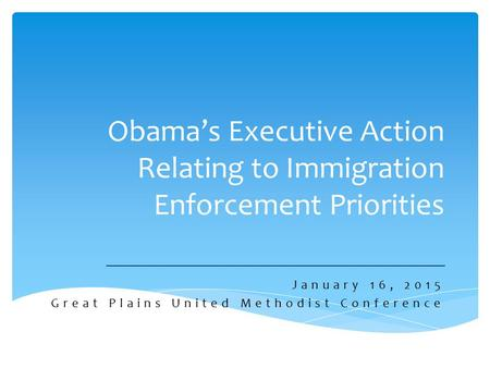 Obama's Executive Action Relating to Immigration Enforcement Priorities January 16, 2015 Great Plains United Methodist Conference.