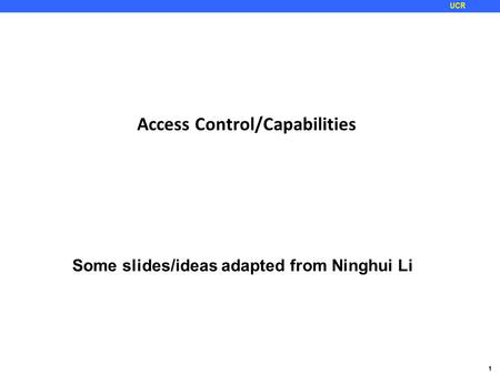 1 UCR Access Control/Capabilities Some slides/ideas adapted from Ninghui Li.