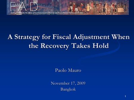 1 A Strategy for Fiscal Adjustment When the Recovery Takes Hold Paolo Mauro November 17, 2009 Bangkok.