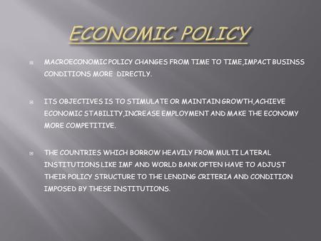  MACROECONOMIC POLICY CHANGES FROM TIME TO TIME,IMPACT BUSINSS CONDITIONS MORE DIRECTLY.  ITS OBJECTIVES IS TO STIMULATE OR MAINTAIN GROWTH,ACHIEVE ECONOMIC.