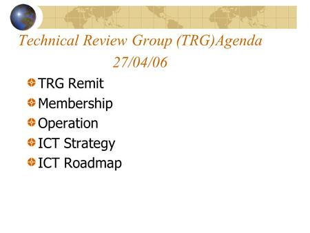 Technical Review Group (TRG)Agenda 27/04/06 TRG Remit Membership Operation ICT Strategy ICT Roadmap.