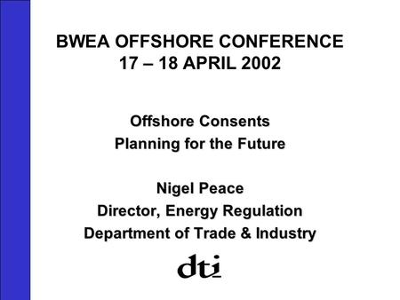 BWEA OFFSHORE CONFERENCE 17 – 18 APRIL 2002 Offshore Consents Planning for the Future Nigel Peace Director, Energy Regulation Department of Trade & Industry.