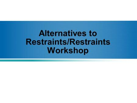 Alternatives to Restraints/Restraints Workshop. Definitions What is a restraint? –A restraint can either be physical or chemical and is used to limit.