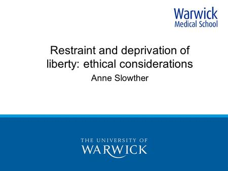 Restraint and deprivation of liberty: ethical considerations Anne Slowther.