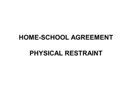 HOME-SCHOOL AGREEMENT PHYSICAL RESTRAINT. HOME-SCHOOL AGREEMENT What is it? What do you think this refers to, what might be the benefits and what might.