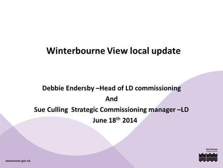 Winterbourne View local update Debbie Endersby –Head of LD commissioning And Sue Culling Strategic Commissioning manager –LD June 18 th 2014.