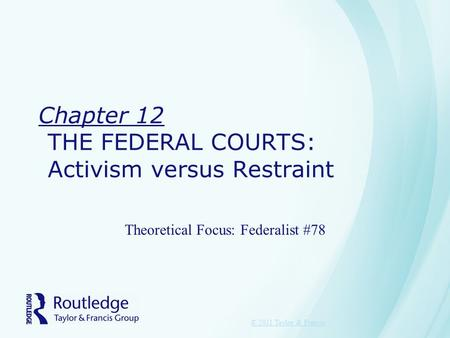 Chapter 12 THE FEDERAL COURTS: Activism versus Restraint Theoretical Focus: Federalist #78 © 2011 Taylor & Francis.