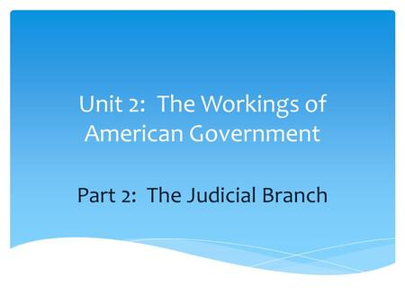 Unit 2: The Workings of American Government Part 2: The Judicial Branch.