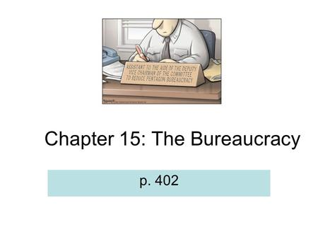 Chapter 15: The Bureaucracy p. 402. Definition: Bureaucracy A large, complex organization composed of appointed officials. Authority is divided so no.
