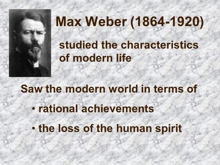 Max Weber ( ) studied the characteristics of modern life