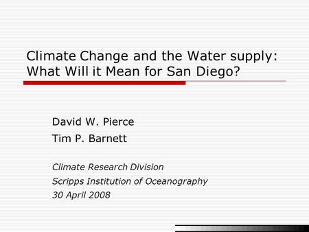 Climate Change and the Water supply: What Will it Mean for San Diego? David W. Pierce Tim P. Barnett Climate Research Division Scripps Institution of Oceanography.