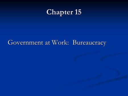 Chapter 15 Government at Work: Bureaucracy.