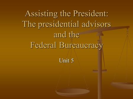 Assisting the President: The presidential advisors and the Federal Bureaucracy Unit 5.