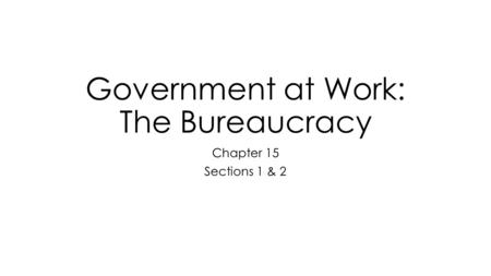 Government at Work: The Bureaucracy Chapter 15 Sections 1 & 2.