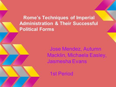 Rome's Techniques of Imperial Administration & Their Successful Political Forms Jose Mendez, Autumn Macklin, Michaela Easley, Jasmesha Evans 1st Period.