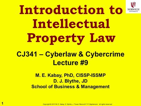 1 Copyright © 2013 M. E. Kabay, D. Blythe, J. Tower-Pierce & P. R. Stephenson. All rights reserved. Introduction to Intellectual Property Law CJ341 – Cyberlaw.