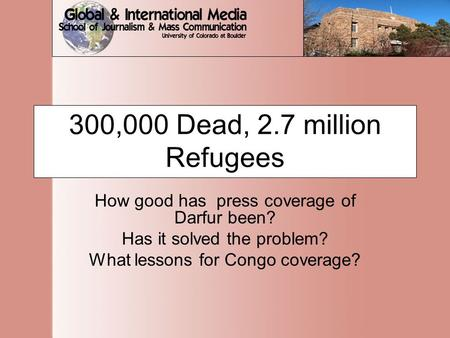 300,000 Dead, 2.7 million Refugees How good has press coverage of Darfur been? Has it solved the problem? What lessons for Congo coverage?