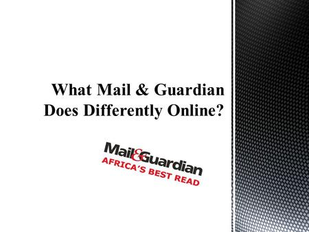 "According to its website (""Mail & Guardian: About Us, 2014"" ) Mail & Guardian readership is interested in a critical approach to politics, arts and current."