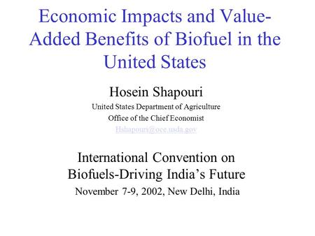 Economic Impacts and Value- Added Benefits of Biofuel in the United States Hosein Shapouri United States Department of Agriculture Office of the Chief.