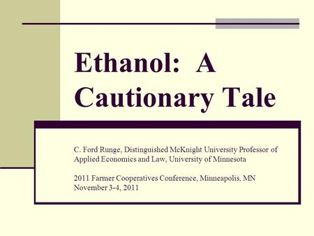 Ethanol: A Cautionary Tale C. Ford Runge, Distinguished McKnight University Professor of Applied Economics and Law, University of Minnesota 2011 Farmer.