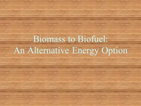Biomass to Biofuel: An Alternative Energy Option.
