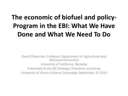 The economic of biofuel and policy- Program in the EBI: What We Have Done and What We Need <strong>To</strong> Do David Zilberman, Professor Department of Agricultural.
