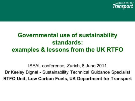 Governmental use of sustainability standards: examples & lessons from the UK RTFO ISEAL conference, Zurich, 8 June 2011 Dr Keeley Bignal - Sustainability.