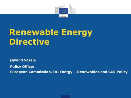 Renewable Energy Directive Øyvind Vessia Policy Officer European Commission, DG Energy – Renewables and CCS Policy.