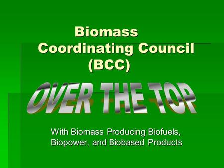 Biomass Coordinating Council (BCC) Biomass Coordinating Council (BCC) With Biomass Producing Biofuels, Biopower, and Biobased Products.