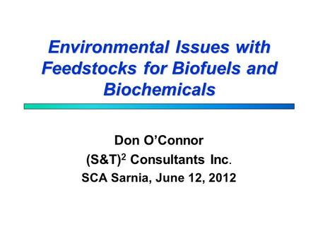 Environmental Issues with Feedstocks for Biofuels and Biochemicals Don O'Connor (S&T) 2 Consultants Inc. SCA Sarnia, June 12, 2012.