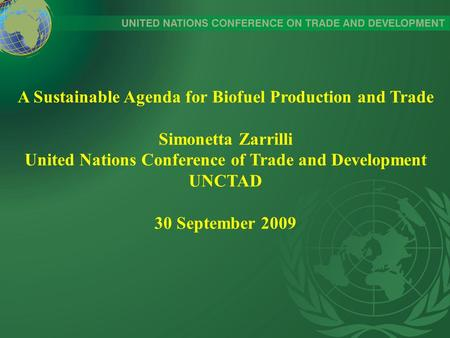 A Sustainable Agenda for Biofuel Production and Trade Simonetta Zarrilli United Nations Conference of Trade and Development UNCTAD 30 September 2009.